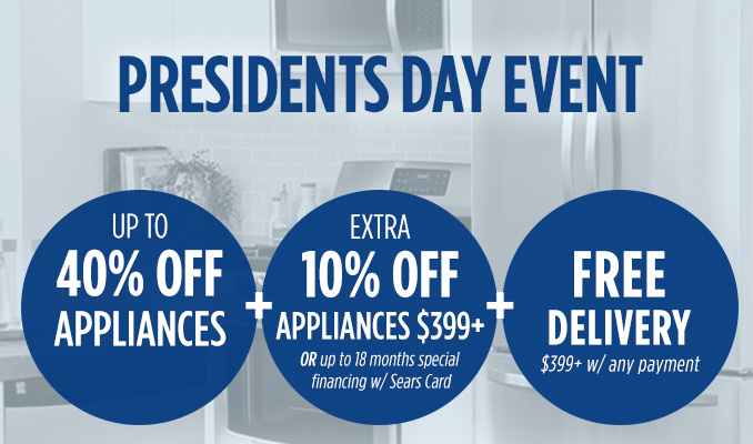 PRESIDENTS DAY EVENT  |  UP TO 40% OFF APPLIANCES  | +  EXTRA 10% OFF APPLIANCES $399+ OR up to 18 months special financing w/ Sears Card  | + FREE DELIVERY $399+ w/ any payment