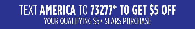 TEXT AMERICA TO 73277* TO GET $5 OFF YOUR QUALIFYING $5+ SEARS PURCHASE