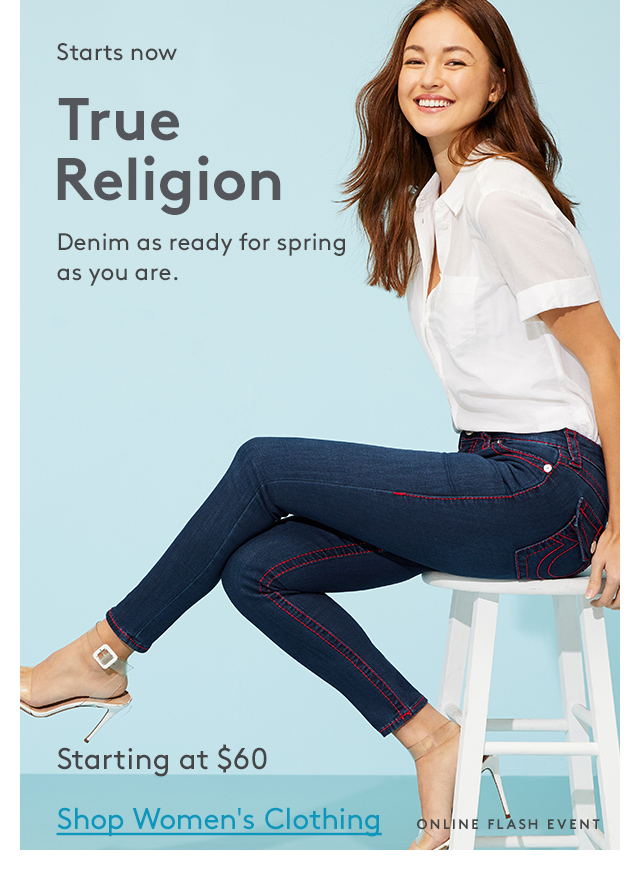 Starts now | True Religion | Denim as ready for spring as you are. | Starting at $60 | Shop Women's Clothing | Online Flash Event
