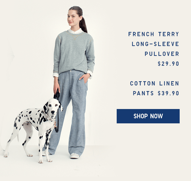 FRENCH TERRY LONG-SLEEVE PULLOVER $29.90, COTTON LINEN PANTS $39.90 - SHOP NOW