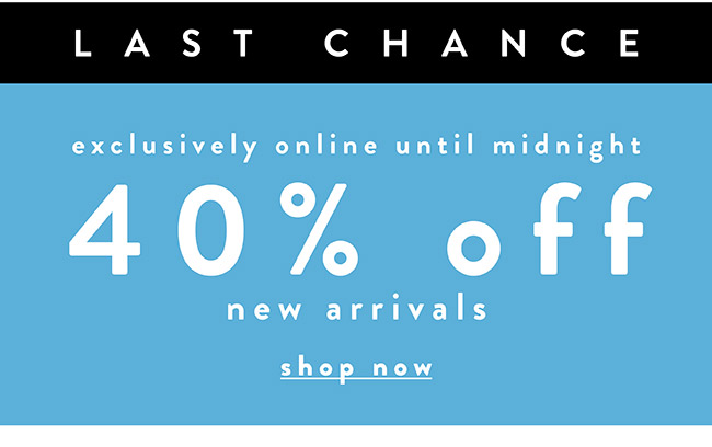 Last Chance. Exclusively Online until Midnight. 40% off new arrivals - Shop Now
