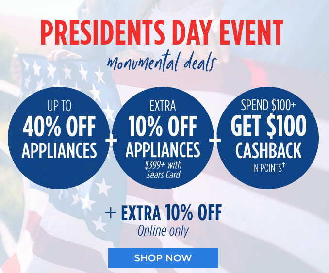 PRESIDENTS DAY EVENT Monumental deals | UP TO 40% OFF APPLIANCES + EXTRA 10% OFF APPLIANCES $399+ with Sears Card + SPEND $100+ GET $100 CASHBACK IN POINTS† + EXTRA 10% OFF - Online only | SHOP NOW