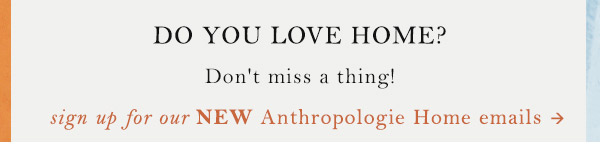 Sign up for Anthropologie Home Emails.