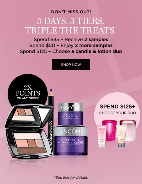 DON'T MISS OUT! - 3 DAYS. 3 TIERS. TRIPLE THE TREATS. - Spend $35 - Receive 2 samples - Spend $50 - Enjoy 2 more samples - Spend $125 - Choose a candle & lotion duo - SHOP NOW - *See link for details - 2X POINTS ON ANY ORDER - SPEND $125 PLUS CHOOSE YOUR DUO