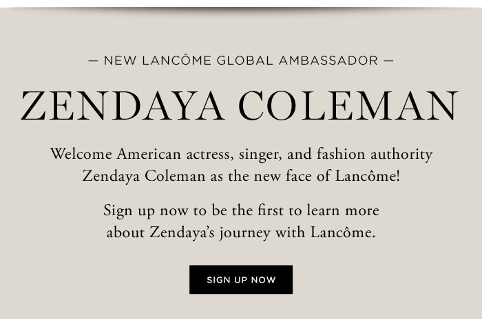 NEW LANCÔME AMBASSADOR - ZENDAYA COLEMAN - Welcome American actress, singer, and fashion authority Zendaya Coleman as the new face of Lancôme! - Sign up now to be the first to learn more about Zendaya's journey with Lancôme. - SIGN UP NOW