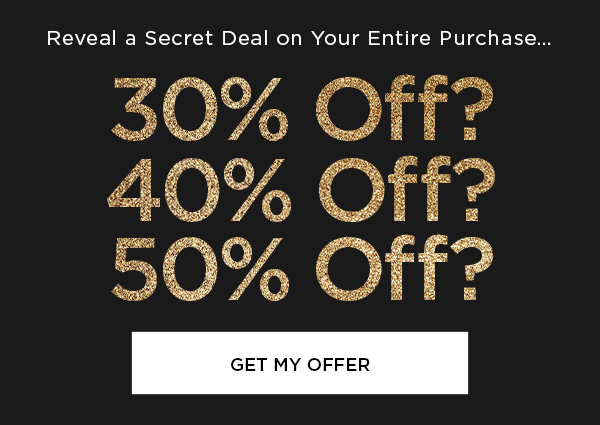 Reveal a Secret Deal on Your Entire Purchase... 30% Off? 40% Off? 50% Off? GET MY OFFER >