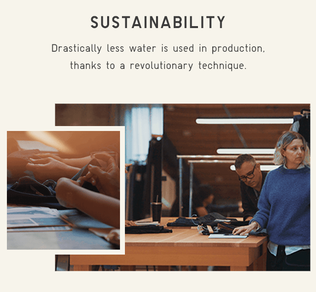 SUSTAINABILITY - DRASTICALLY LESS WATER IS USED IN PRODUCTION, THANKS TO A REVOLUTIONARY TECHNIQUE.