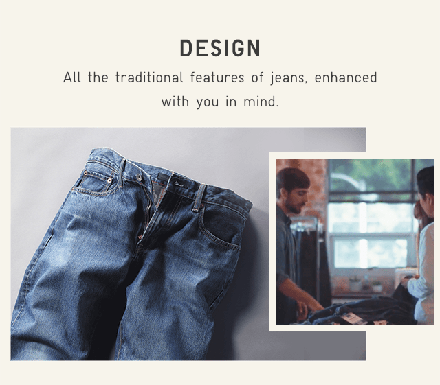 DESIGN - ALL THE NATURAL FEATURES OF JEANS, ENHANCED WITH YOU IN MIND.