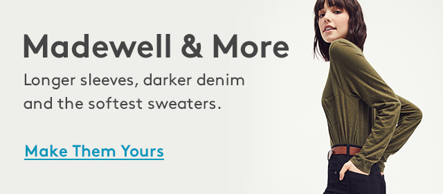 Madewell & More   Longer sleeves, darker denim and the softest sweaters.   Make Them Yours