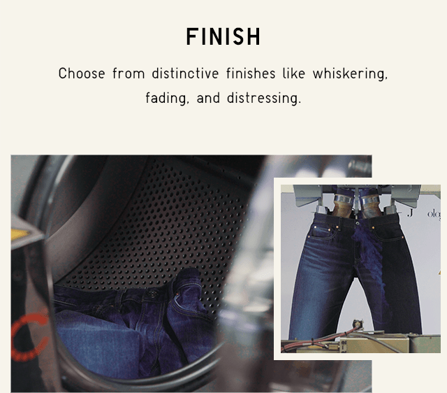FINISH - CHOOSE FROM DISTINCTIVE FINISHES LIKE WHISKERING, FADING, AND DISTRESSING.