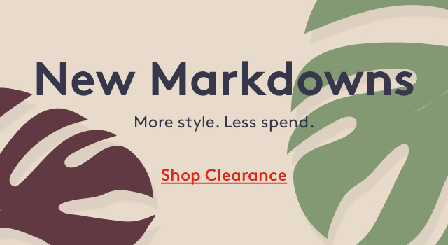 New Markdowns | More style. Less spend. | Shop Clearance