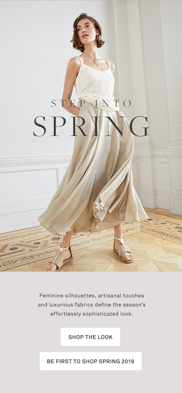 Step into Spring - Feminine silhouettes, artisanal touches and luxurious fabrics define the season's effortlessly sophisticated look. - [Shop the look] - [Be first to shop Spring 2019]
