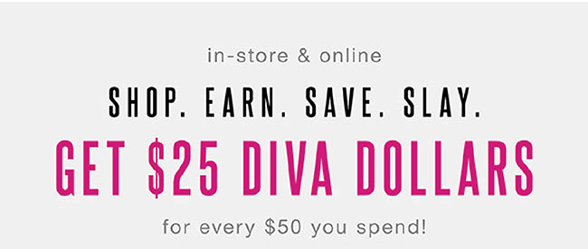 In-store and Online. Get $25 Diva Dollars for every $50 you spend! - Shop Now