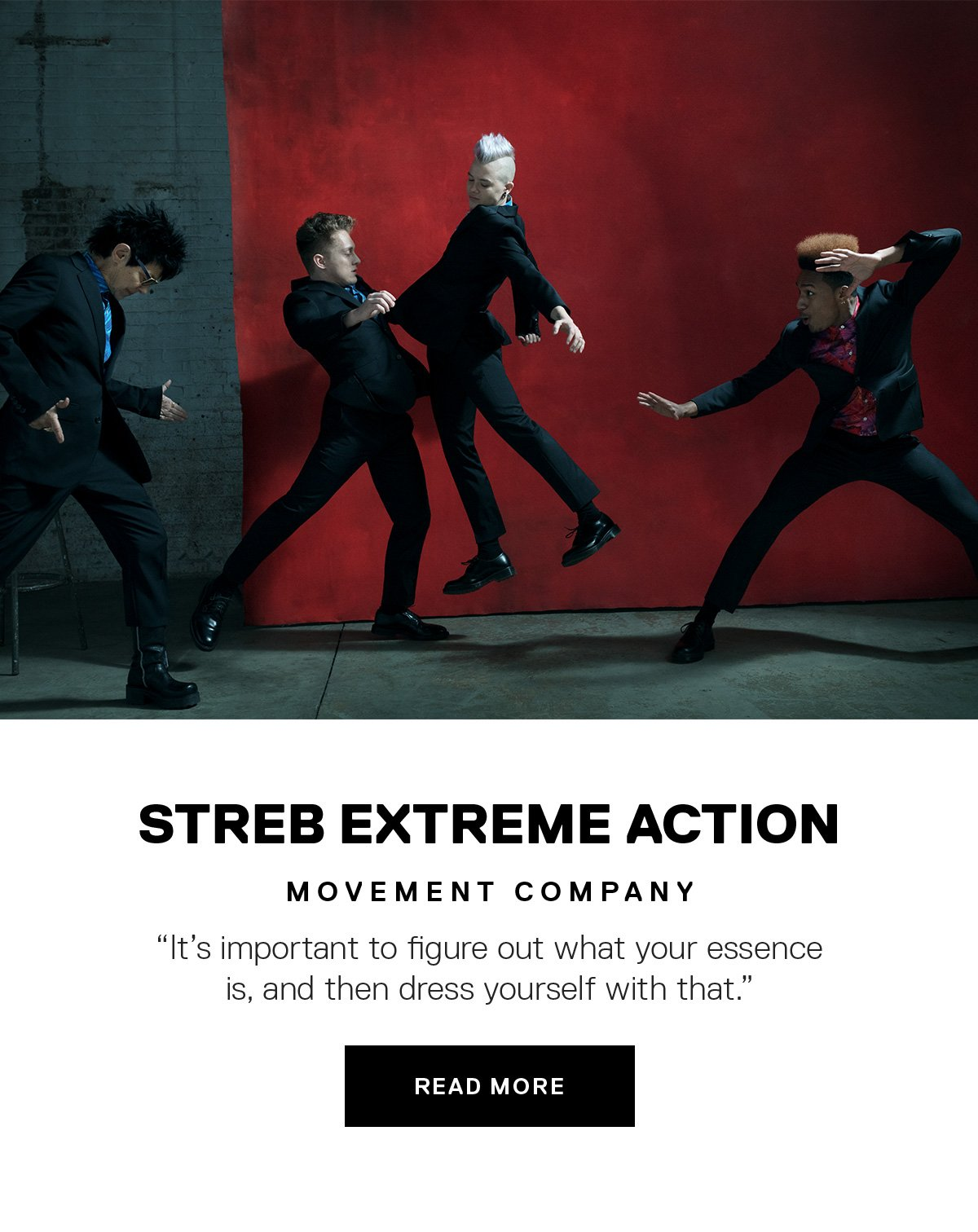 "Streb Extreme Action, Movement Company // ""It's important to figure out what your essence is, and then dress yourself with that.""  READ MORE →"