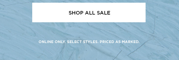 SHOP ALL SALE > ONLINE ONLY. SELECT STYLES. PRICED AS MARKED.