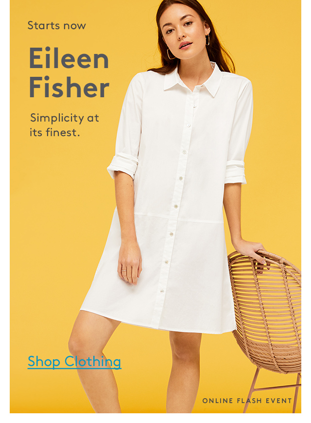 Starts now | Eileen Fisher | Simplicity at its finest. | Shop Clothing | Online Flash Event