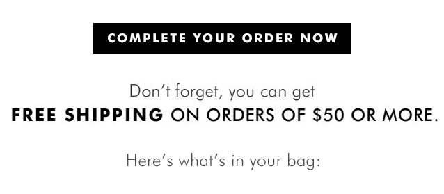 COMPLETE YOUR ORDER NOW | Don't forget, you can get | FREE SHIPPING ON ORDERS OF $50 OR MORE. | Here's what's in your bag:
