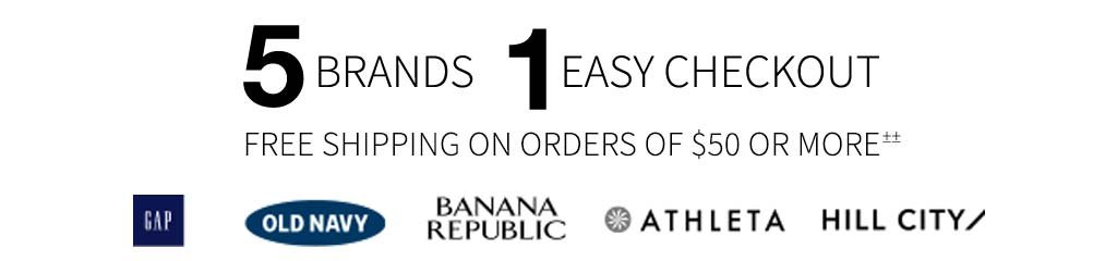 5 BRANDS, 1 EASY CHECKOUT | FREE SHIPPING ON ORDERS OF $50 OR MORE±± | GAP | OLD NAVY | BANANA REPUBLIC | ATHLETA | HILL CITY