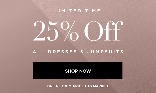 LIMITED TIME 25% Off All Dresses & Jumpsuits SHOP NOW > ONLINE ONLY. PRICED AS MARKED.