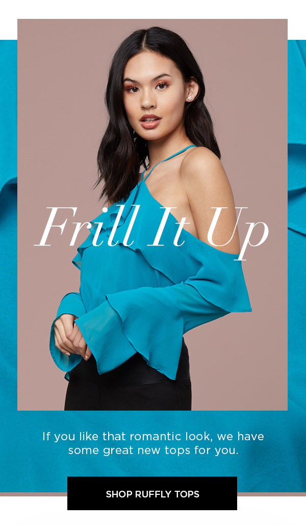 Frill It Up If you like that romantic look, we have some great new tops for you. SHOP RUFFLY TOPS >