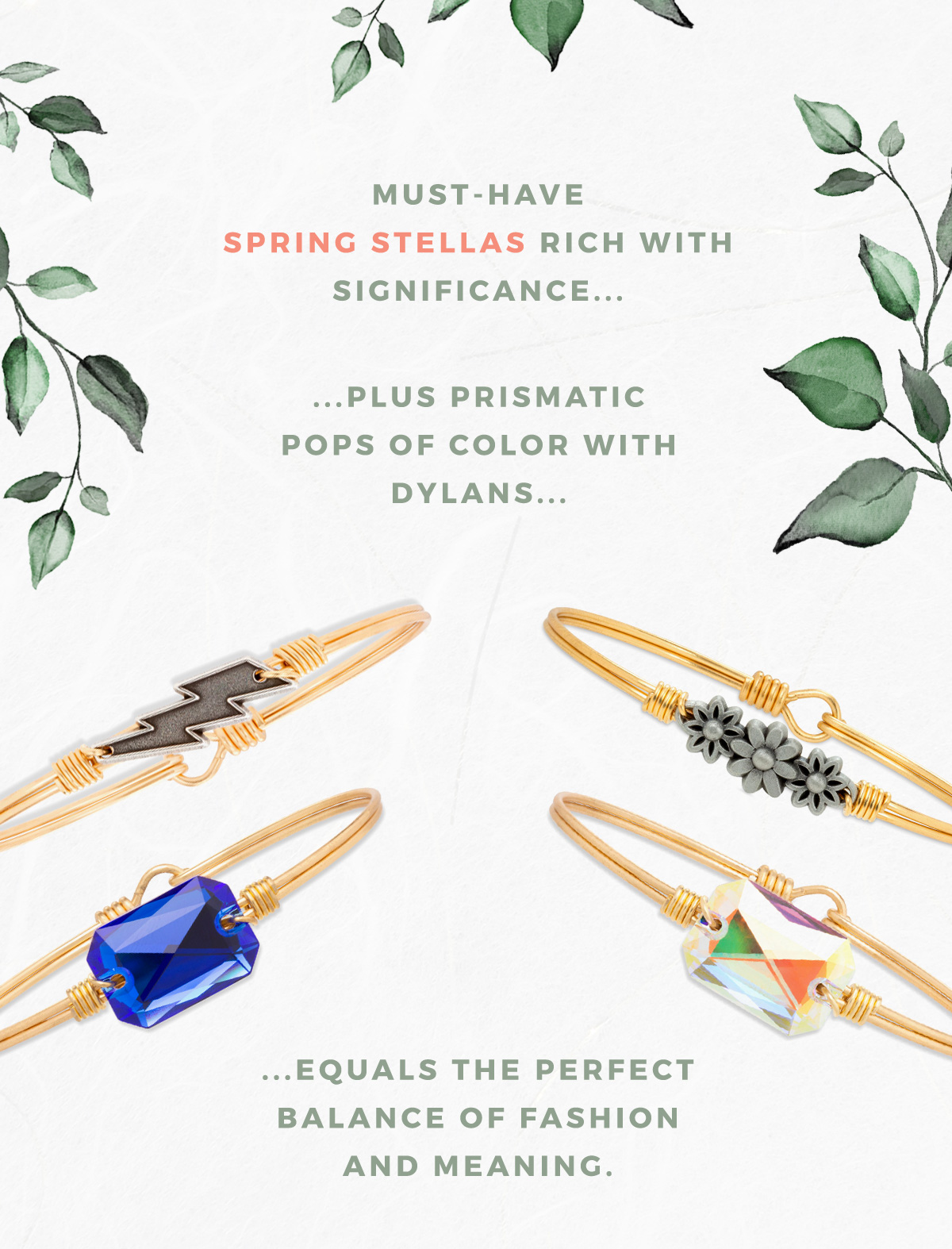 MUST-HAVE SPRING STELLAS RICH WITH SIGNIFICANCE...PLUS PRISMATIC POPS OF COLOR WITH DYLANS...EQUALS THE PERFECT BALANCE OF FASHION AND MEANING.