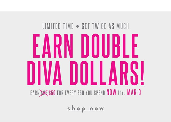 Earn Double Diva Dollars. Now through March 3 - Shop Now