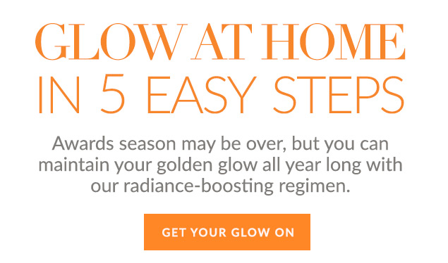 Glow At Home In 5 Easy Steps: Awards season may be over, but you can maintain your golden glow all year long with our radiance-boosting regimen. GET YOUR GLOW ON!#!gt!*!
