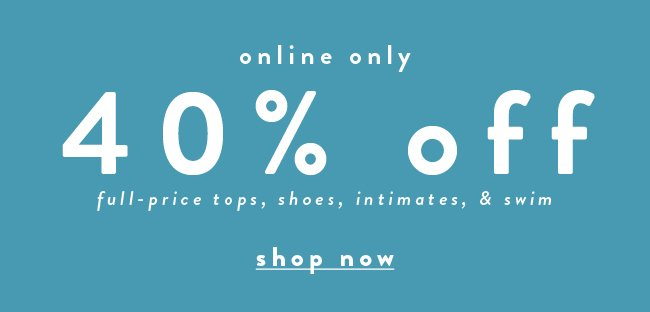 40% off full-price tops, shoes & swim. Online Only - Shop Now