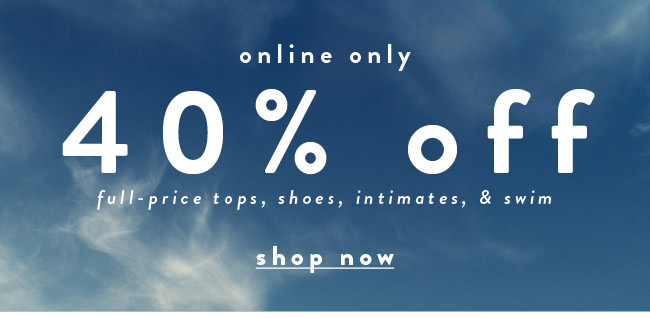 Online only 40% off full-price tops, shoes, intimates, & swim - Shop Now