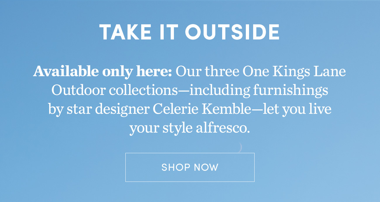 Three One Kings Lane Outdoor Collections | Shop Now >