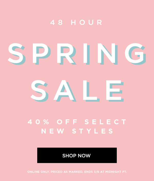 48 HOUR SPRING SALE 40% Off Select New Styles SHOP NOW > ONLINE ONLY. PRICED AS MARKED. ENDS 3/6 AT MIDNIGHT PT.