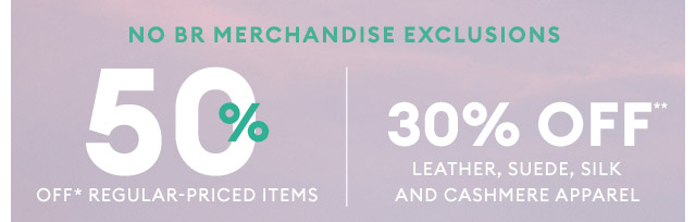 NO BR MERCHANDISE EXCLUSIONS | 50% OFF* REGULAR-PRICED ITEMS | 30% OFF** LEATHER, SUEDE, SILK, AND CASHMERE APPAREL
