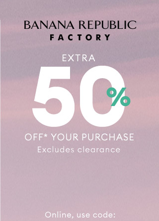 BANANA REPUBLIC FACTORY | EXTRA 50% OFF* YOUR PURCHASE | Online, use code: