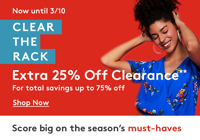 Now until 3/10 | CLEAR THE RACK | Extra 25% Off Clearance** | For total savings of up to 75% Off | Shop Now | Score big on the season's must-haves