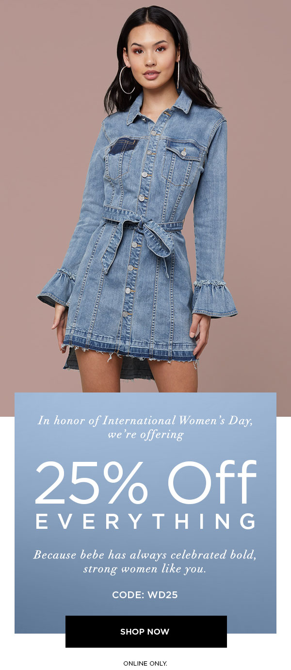 In honor of International Women's Day, we're offering 25% off EVERYTHING. Because bebe has always celebrated bold, strong women like you. Code: WD25  SHOP NOW > ONLINE ONLY.