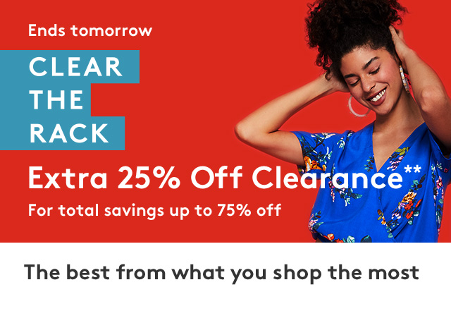 Ends tomorrow | Clear the Rack | Extra 25% off clearance** | For total savings up to 75% off | The best from what you shop most