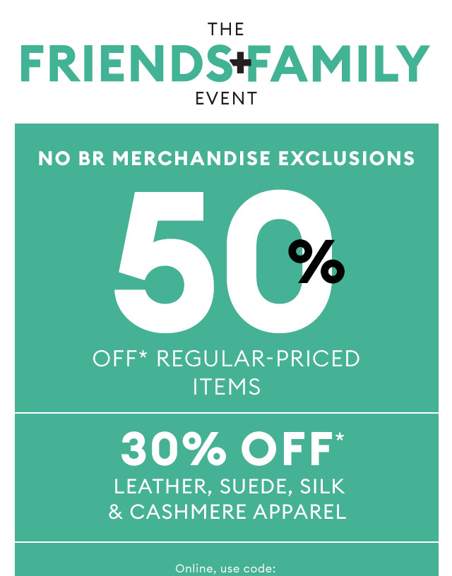 THE FRIENDS + FAMILY EVENT | NO BR MERCHANDISE EXCLUSIONS | 50% OFF* REGULAR-PRICED ITEMS | 30% OFF* LEATHER, SUEDE, SILK & CASHMERE APPAREL