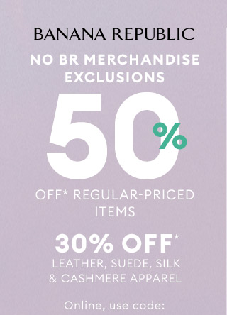 BANANA REPUBLIC   NO BR MERCHANDISE EXCLUSIONS   50% OFF* REGULAR-PRICED ITEMS   30% OFF* LEATHER, SUEDE, SILK & CASHMERE APPAREL   Online, use code:
