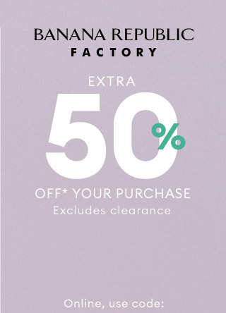 BANANA REPUBLIC FACTORY   EXTRA 50% OFF* YOUR PURCHASE   Online, use code: