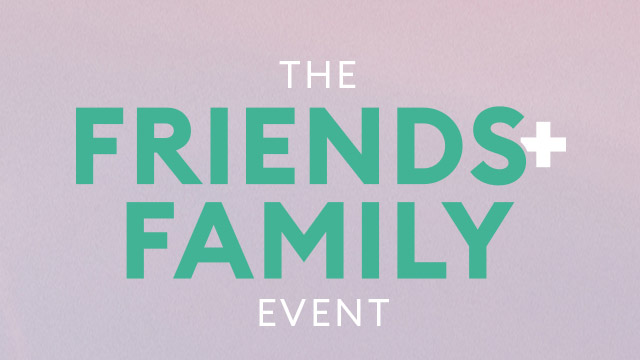 THE FRIENDS + FAMILY EVENT