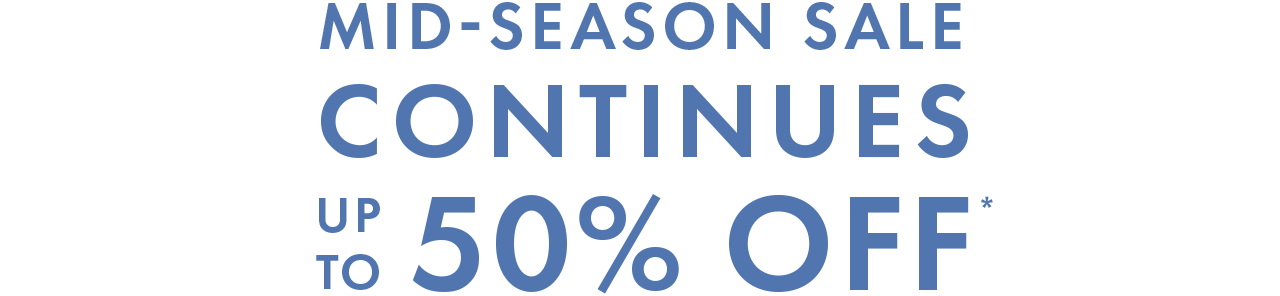 MID-SEASON SALE CONTINUES UP TO 50% OFF