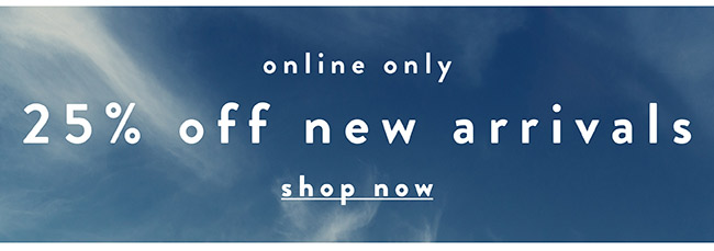 Online only. 25% off new arrivals - Shop Sale