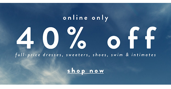 40% off full price dresses, sweaters, shoes, swim & intimates - Shop Now