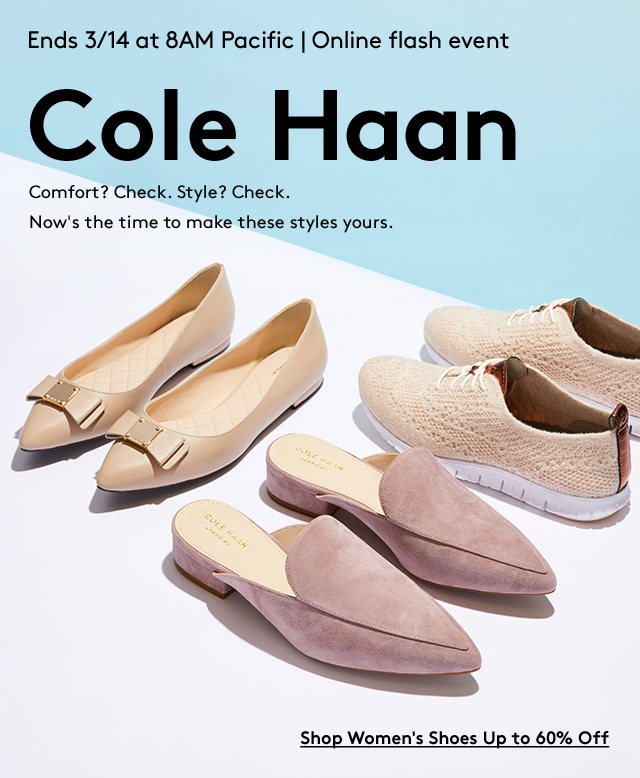 Ends 3/14 at 8AM Pacific | Online Flash Event | Cole Haan | Comfort? Check. Style? Check. Now's the time to make these styles yours. | Shop Women's Shoes Up to 60% Off
