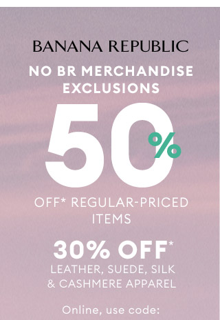 BANANA REPUBLIC | NO BR MERCHANDISE EXCLUSIONS | 50% OFF* REGULAR-PRICED ITEMS | 30% OFF* LEATHER, SUEDE, SILK & CASHMERE APPAREL | Online, use code: