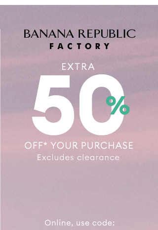 BANANA REPUBLIC FACTORY | EXTRA 50% OFF* YOUR PURCHASE | Excludes clearance