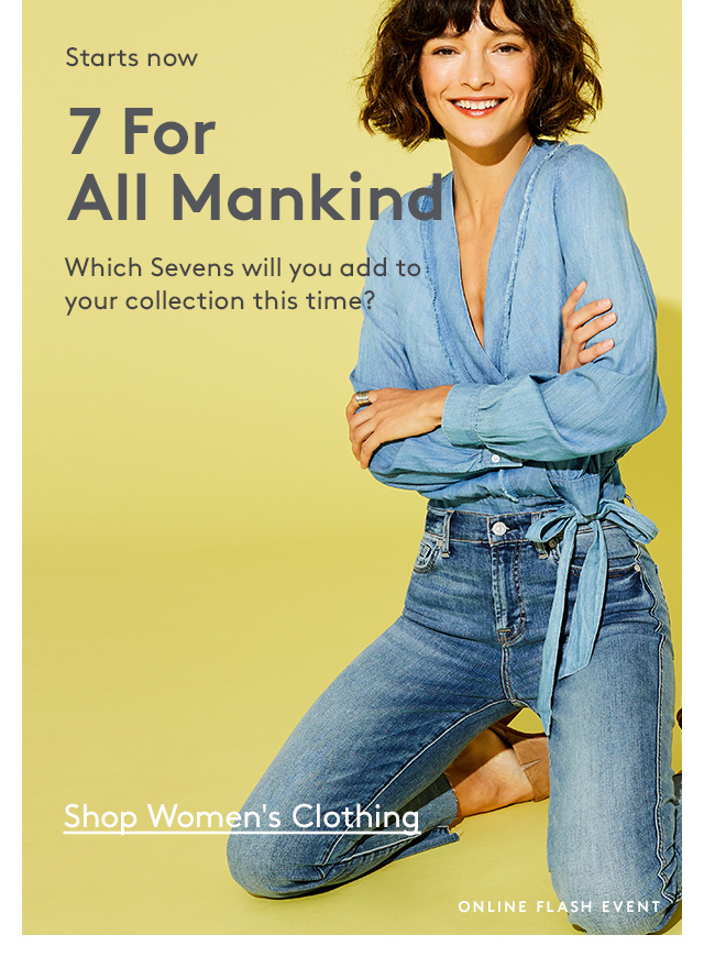 Starts now | 7 For All Mankind | Which Sevens will you add to your collection this time? | Shop Women's Clothing | Online Flash Event