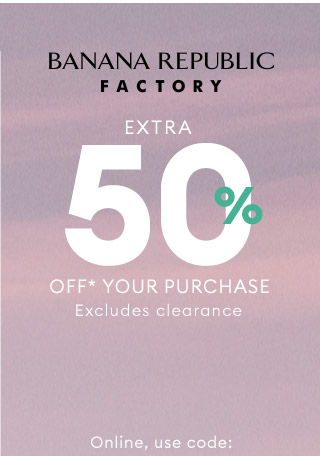 BANANA REPUBLIC FACTORY   EXTRA 50% OFF*** YOUR PURCHASE   Online, use code: