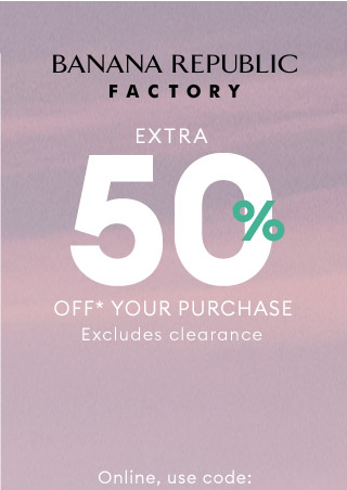 BANANA REPUBLIC FACTORY | EXTRA 50% OFF*** YOUR PURCHASE | Online, use code: