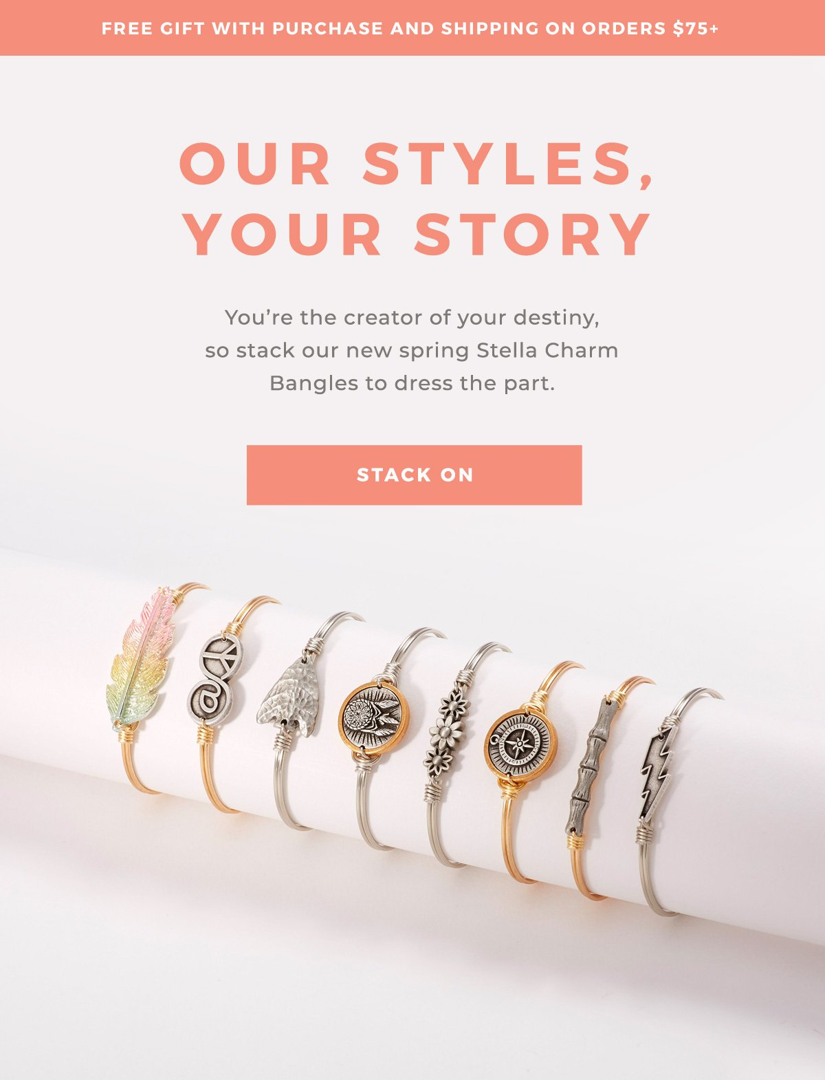 FREE GIFT WITH PURCHASE AND SHIPPING ON ORDERS OVER $75+ | OUR STYLES, YOUR STORY You're the creator of your destiny, so stack our new spring Stella Charm Bangles to dress the part. STACK ON